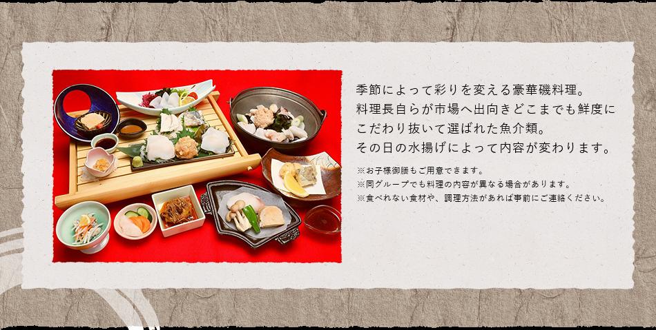 季節によって彩りを変える豪華磯料理。料理長自らが市場へ出向きどこまでも鮮度にこだわり抜いて選ばれた魚介類。その日の水揚げによって内容が変わります。※お子様御膳もご用意できます。※同グループでも料理の内容が異なる場合があります。※食べれない食材や、調理方法があれば事前にご連絡ください。